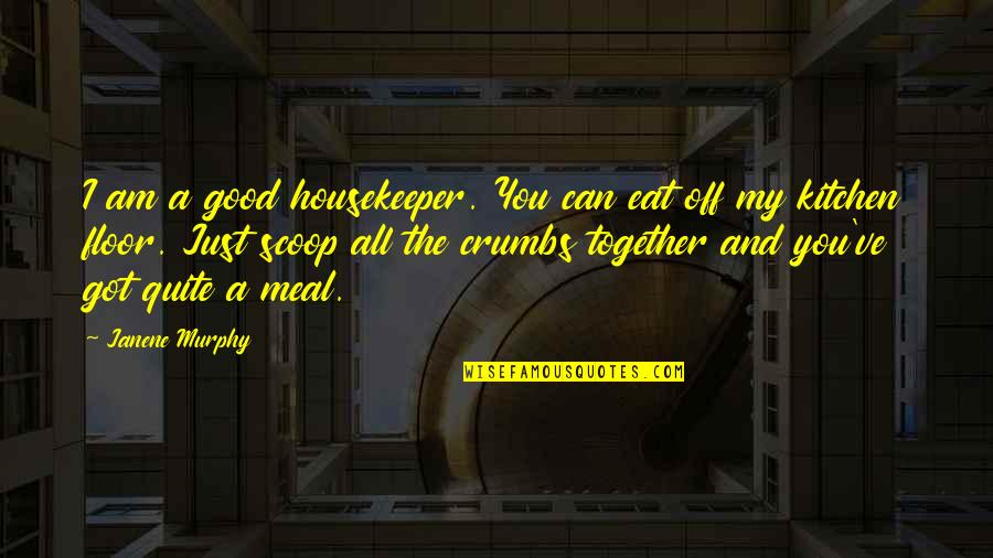 Scoop Up Quotes By Janene Murphy: I am a good housekeeper. You can eat