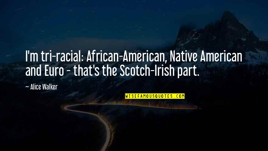 Scotch Irish Quotes By Alice Walker: I'm tri-racial: African-American, Native American and Euro -