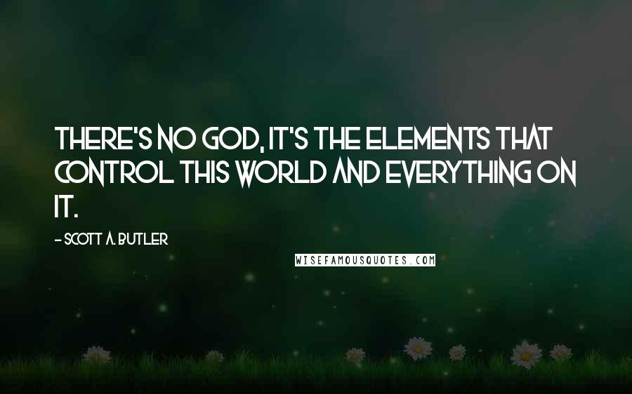 Scott A. Butler quotes: There's no god, it's the elements that control this world and everything on it.