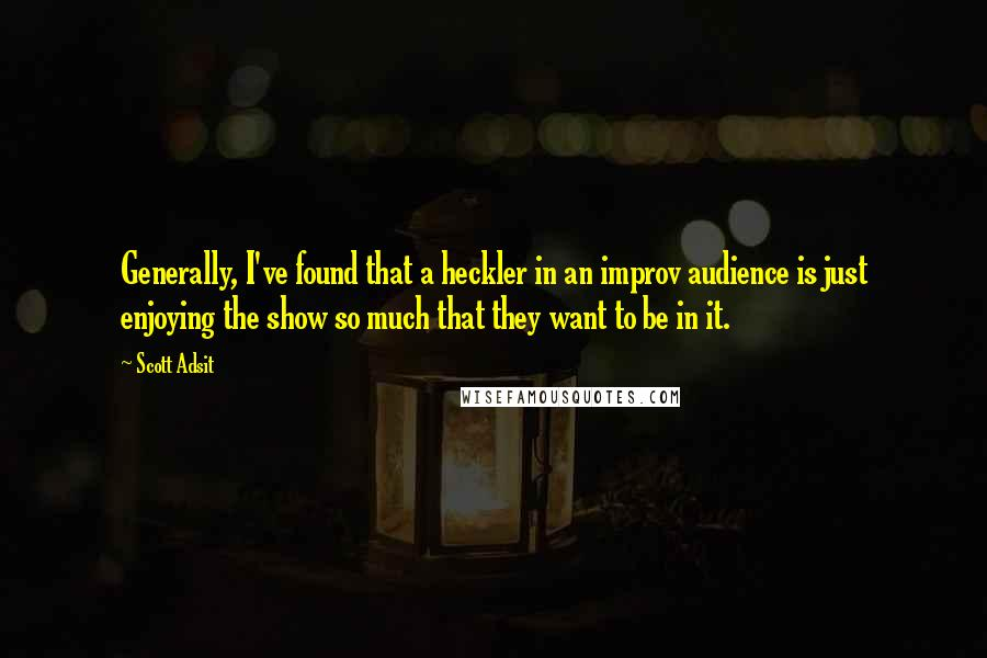 Scott Adsit quotes: Generally, I've found that a heckler in an improv audience is just enjoying the show so much that they want to be in it.