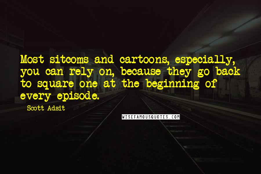 Scott Adsit quotes: Most sitcoms and cartoons, especially, you can rely on, because they go back to square one at the beginning of every episode.