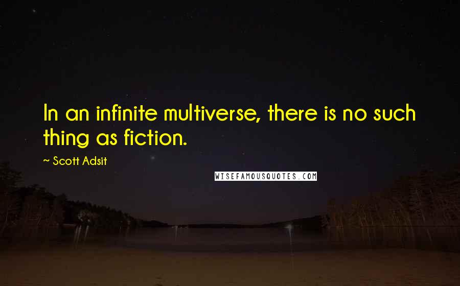 Scott Adsit quotes: In an infinite multiverse, there is no such thing as fiction.