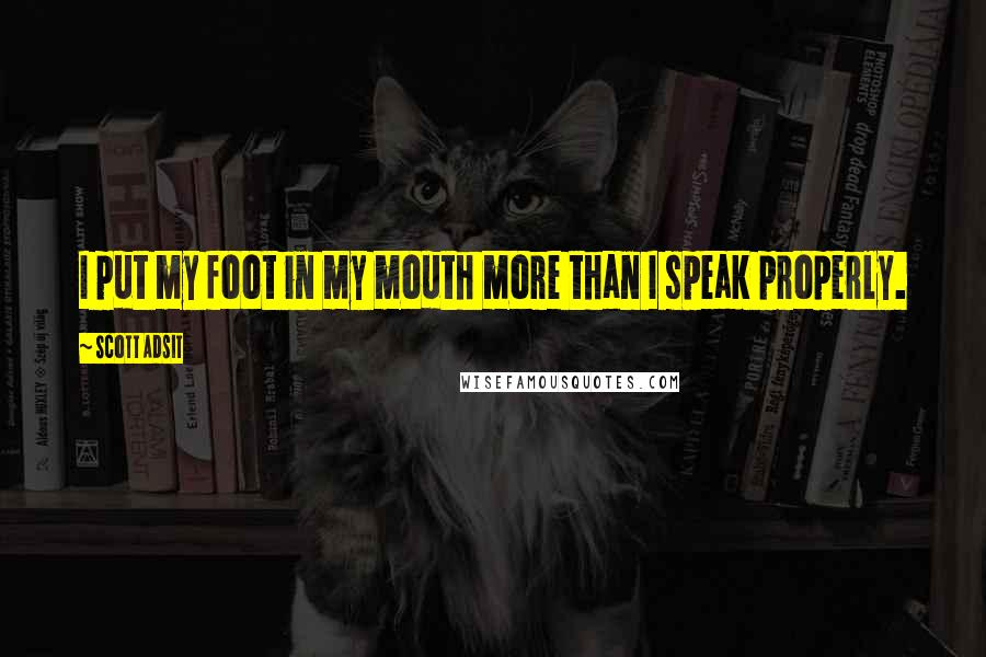 Scott Adsit quotes: I put my foot in my mouth more than I speak properly.