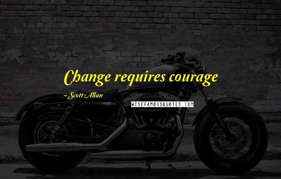 Scott Allan quotes: Change requires courage