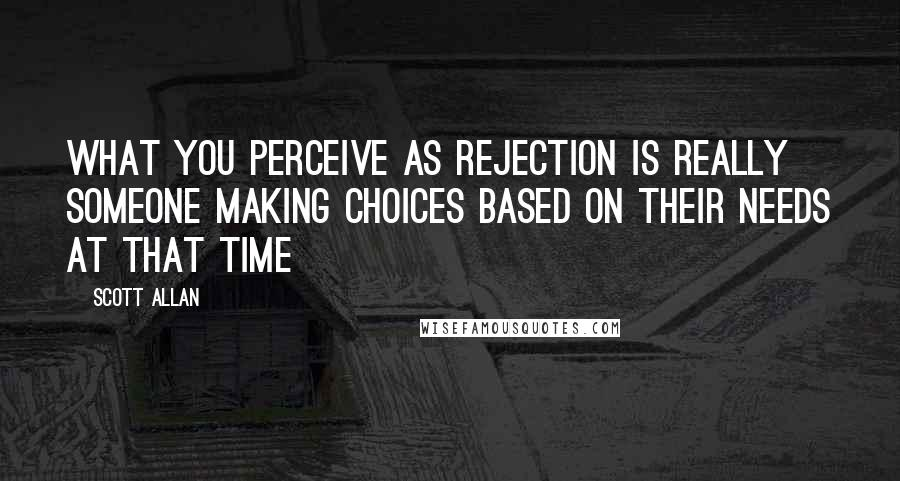 Scott Allan quotes: What you perceive as rejection is really someone making choices based on their needs at that time