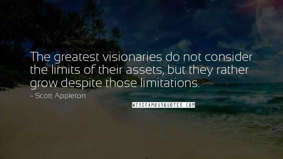 Scott Appleton quotes: The greatest visionaries do not consider the limits of their assets, but they rather grow despite those limitations.