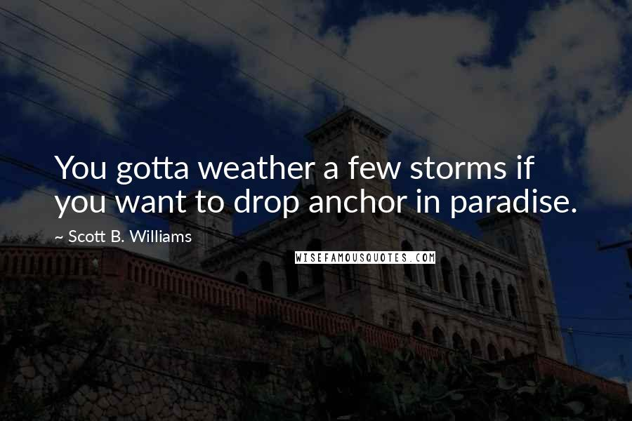 Scott B. Williams quotes: You gotta weather a few storms if you want to drop anchor in paradise.