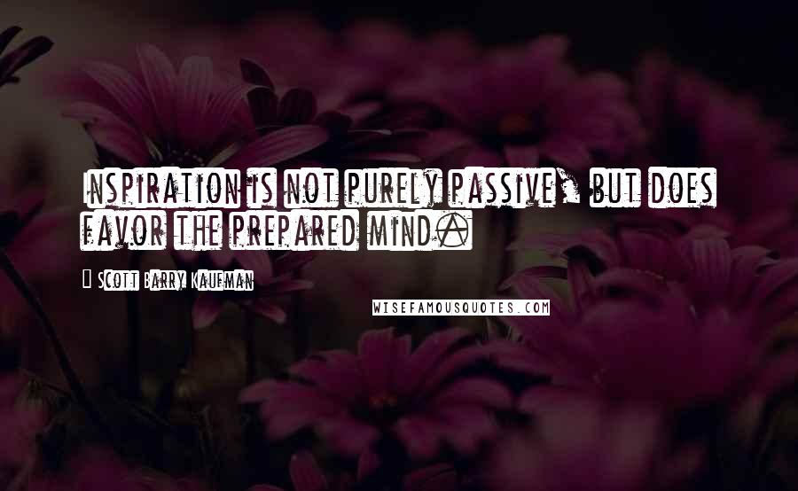 Scott Barry Kaufman quotes: Inspiration is not purely passive, but does favor the prepared mind.