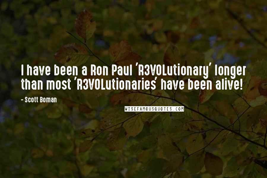 Scott Boman quotes: I have been a Ron Paul 'R3VOLutionary' longer than most 'R3VOLutionaries' have been alive!