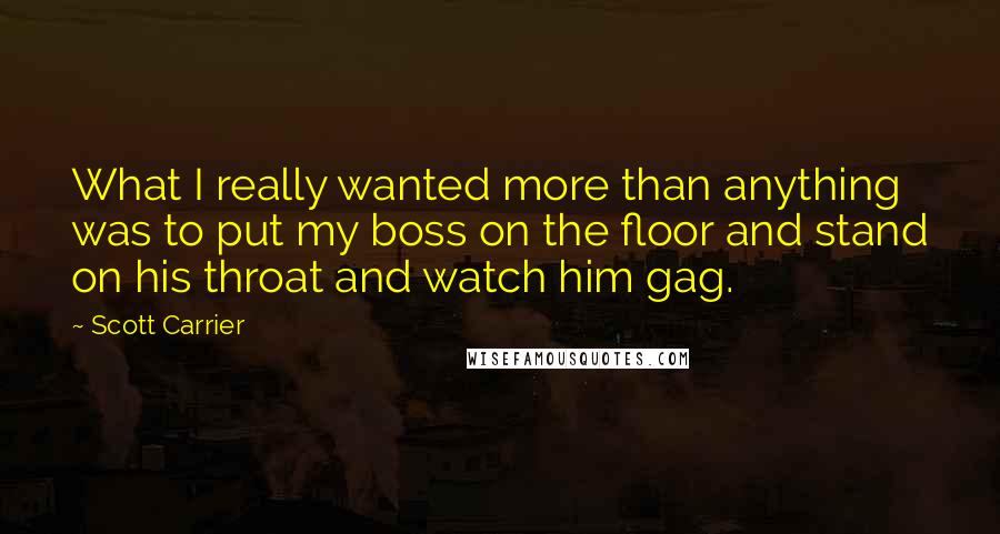 Scott Carrier quotes: What I really wanted more than anything was to put my boss on the floor and stand on his throat and watch him gag.