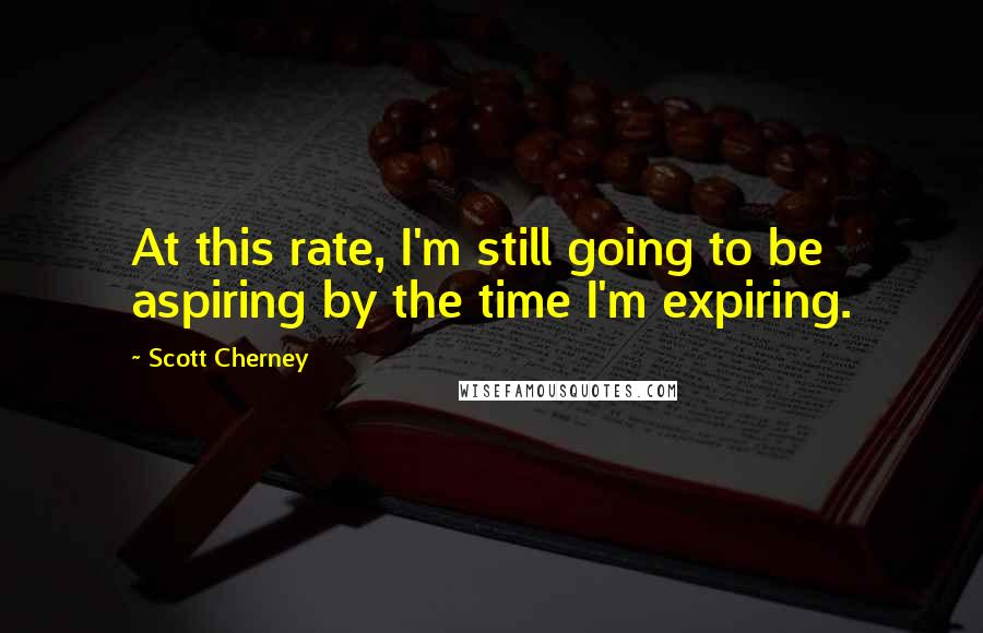 Scott Cherney quotes: At this rate, I'm still going to be aspiring by the time I'm expiring.