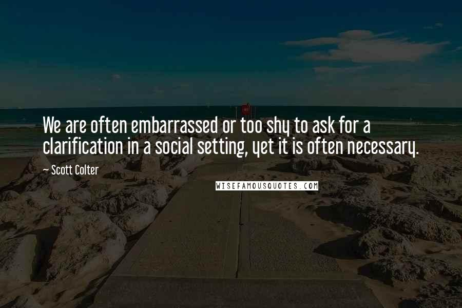 Scott Colter quotes: We are often embarrassed or too shy to ask for a clarification in a social setting, yet it is often necessary.