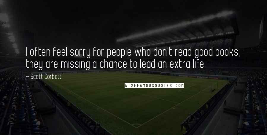 Scott Corbett quotes: I often feel sorry for people who don't read good books; they are missing a chance to lead an extra life.