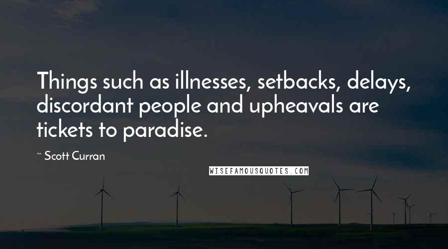 Scott Curran quotes: Things such as illnesses, setbacks, delays, discordant people and upheavals are tickets to paradise.