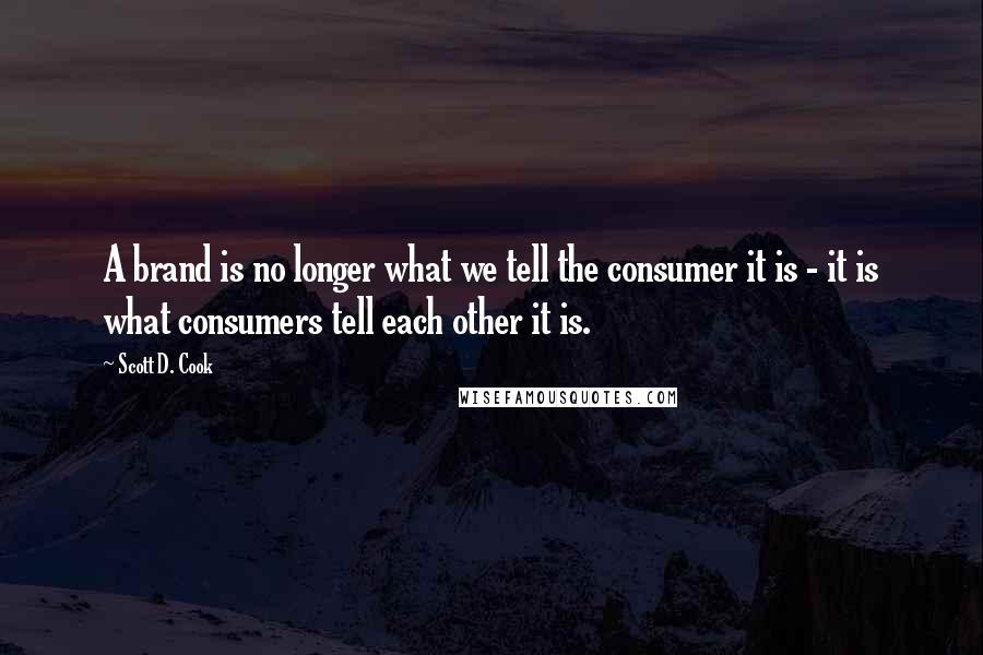 Scott D. Cook quotes: A brand is no longer what we tell the consumer it is - it is what consumers tell each other it is.
