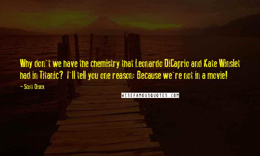 Scott Disick quotes: Why don't we have the chemistry that Leonardo DiCaprio and Kate Winslet had in Titanic? I'll tell you one reason: Because we're not in a movie!