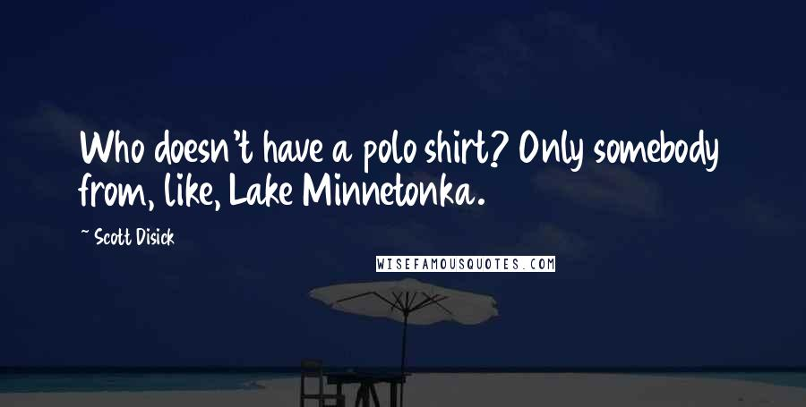 Scott Disick quotes: Who doesn't have a polo shirt? Only somebody from, like, Lake Minnetonka.