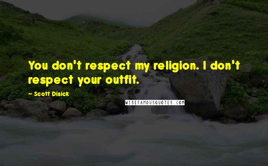 Scott Disick quotes: You don't respect my religion. I don't respect your outfit.