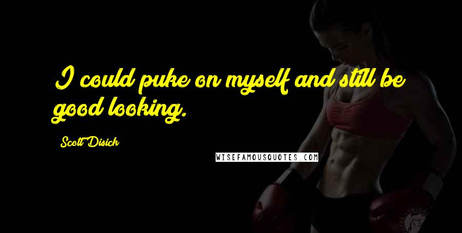 Scott Disick quotes: I could puke on myself and still be good looking.