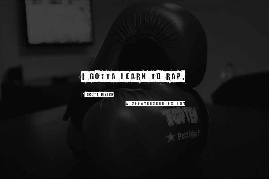 Scott Disick quotes: I gotta learn to rap.