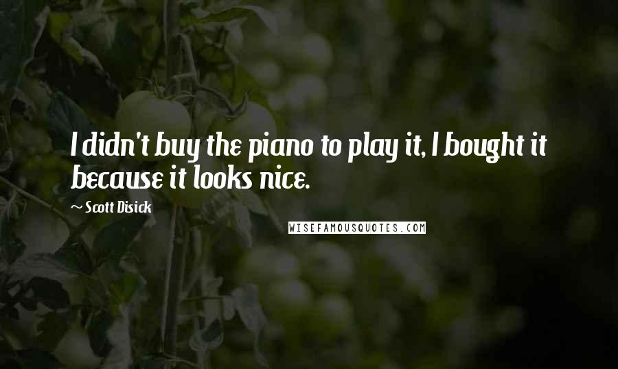 Scott Disick quotes: I didn't buy the piano to play it, I bought it because it looks nice.