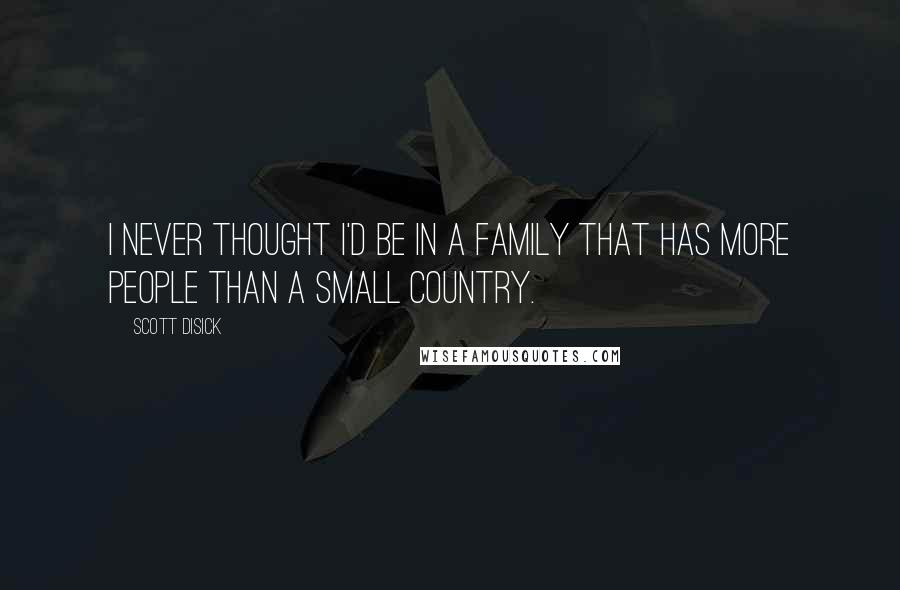 Scott Disick quotes: I never thought I'd be in a family that has more people than a small country.