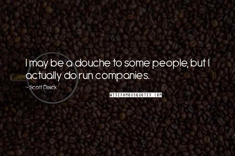Scott Disick quotes: I may be a douche to some people, but I actually do run companies.