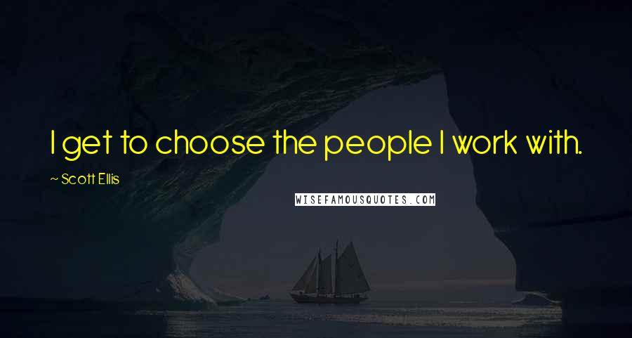 Scott Ellis quotes: I get to choose the people I work with.