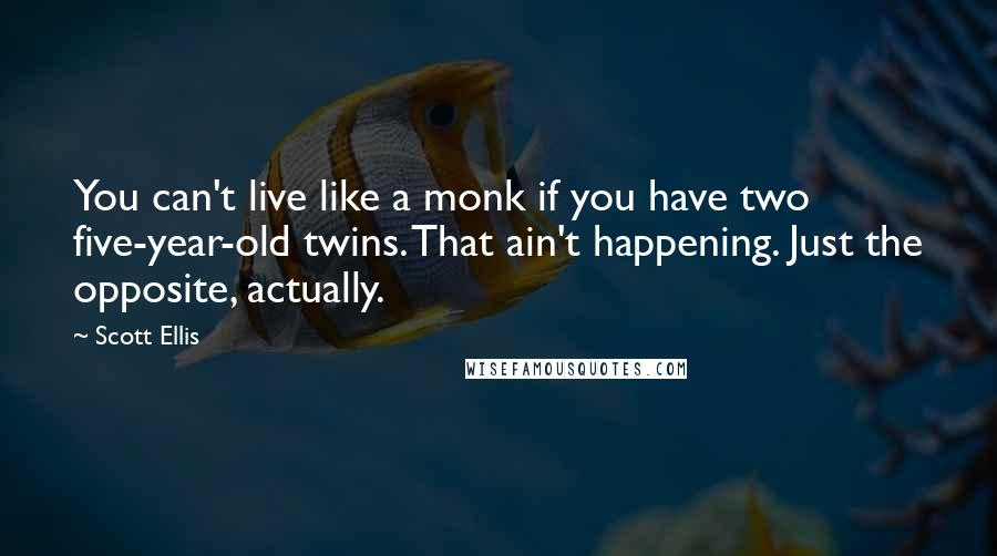 Scott Ellis quotes: You can't live like a monk if you have two five-year-old twins. That ain't happening. Just the opposite, actually.