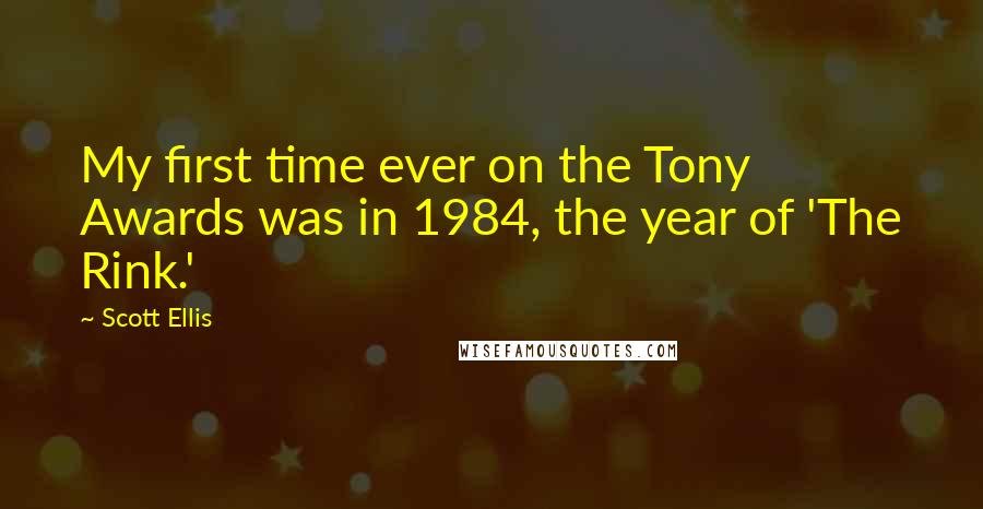 Scott Ellis quotes: My first time ever on the Tony Awards was in 1984, the year of 'The Rink.'