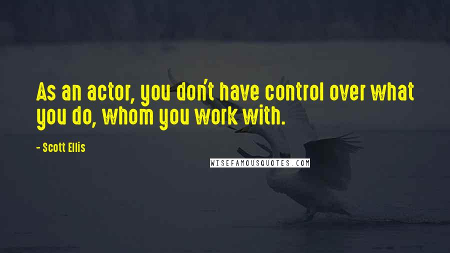 Scott Ellis quotes: As an actor, you don't have control over what you do, whom you work with.
