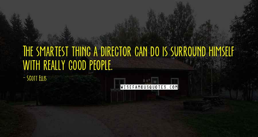 Scott Ellis quotes: The smartest thing a director can do is surround himself with really good people.