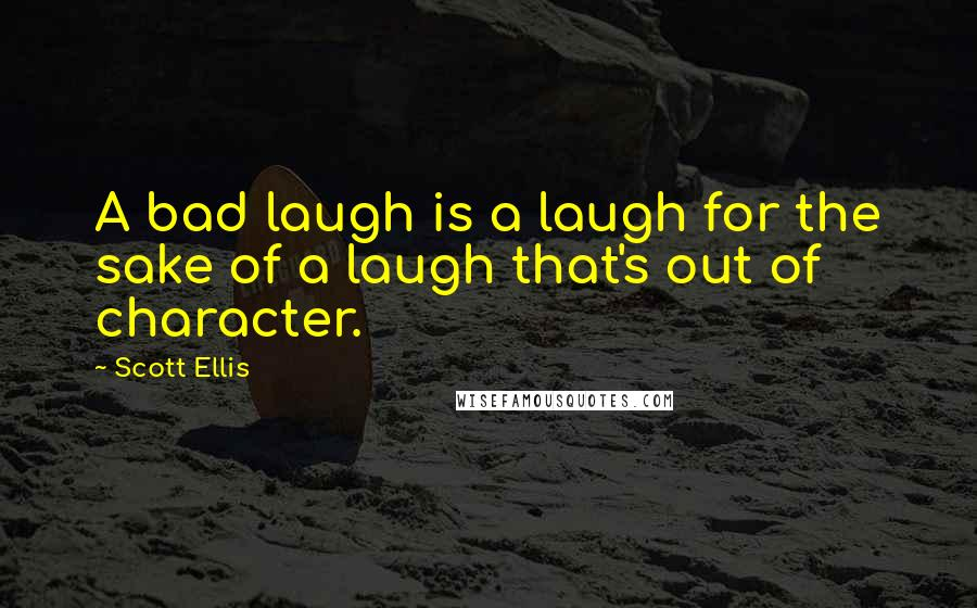 Scott Ellis quotes: A bad laugh is a laugh for the sake of a laugh that's out of character.