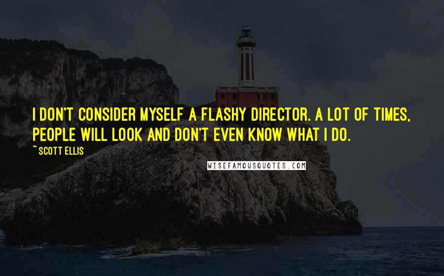 Scott Ellis quotes: I don't consider myself a flashy director. A lot of times, people will look and don't even know what I do.