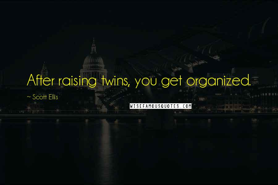 Scott Ellis quotes: After raising twins, you get organized.