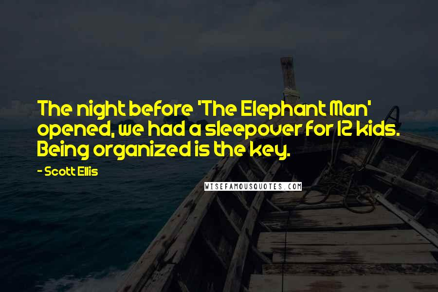 Scott Ellis quotes: The night before 'The Elephant Man' opened, we had a sleepover for 12 kids. Being organized is the key.