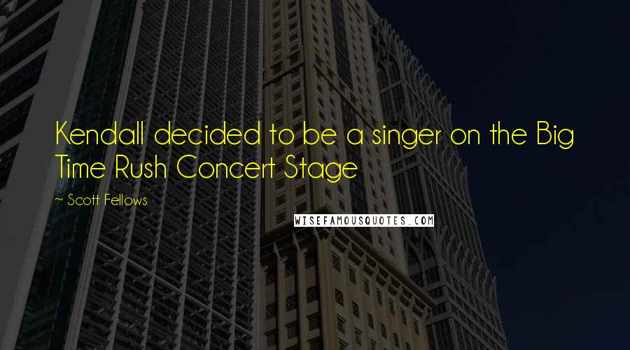 Scott Fellows quotes: Kendall decided to be a singer on the Big Time Rush Concert Stage