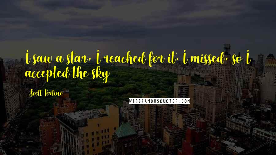 Scott Fortino quotes: I saw a star, I reached for it. I missed, so I accepted the sky