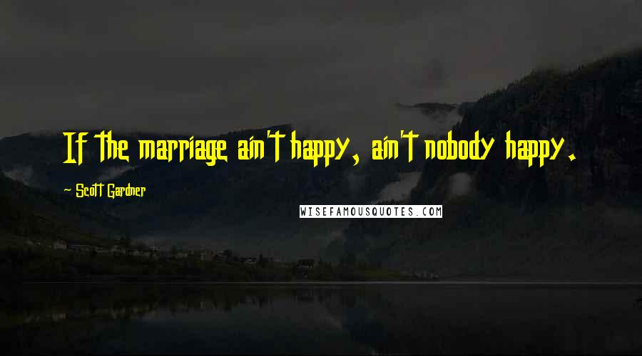 Scott Gardner quotes: If the marriage ain't happy, ain't nobody happy.