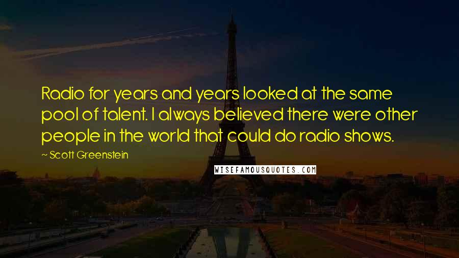 Scott Greenstein quotes: Radio for years and years looked at the same pool of talent. I always believed there were other people in the world that could do radio shows.