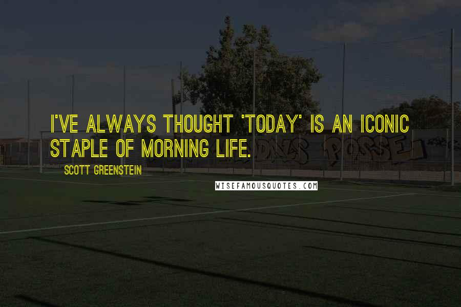 Scott Greenstein quotes: I've always thought 'Today' is an iconic staple of morning life.
