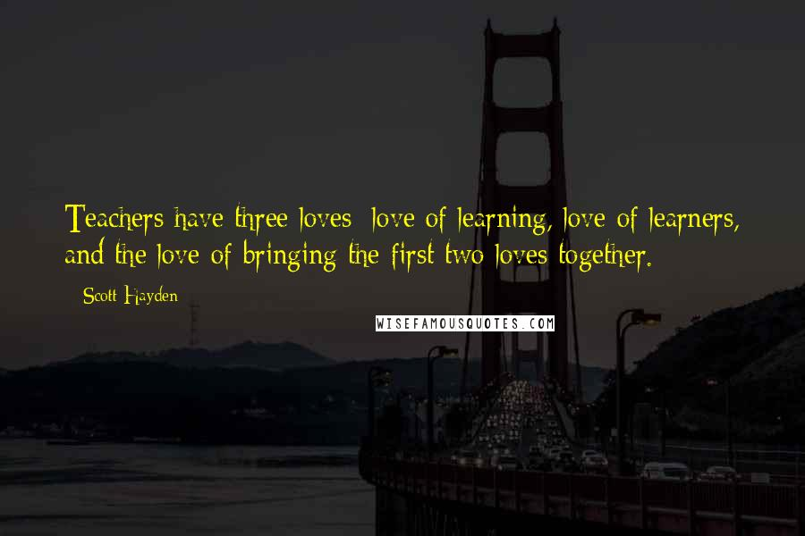 Scott Hayden quotes: Teachers have three loves: love of learning, love of learners, and the love of bringing the first two loves together.