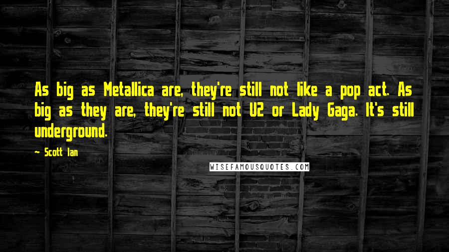 Scott Ian quotes: As big as Metallica are, they're still not like a pop act. As big as they are, they're still not U2 or Lady Gaga. It's still underground.