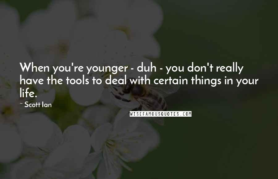 Scott Ian quotes: When you're younger - duh - you don't really have the tools to deal with certain things in your life.