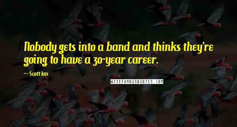 Scott Ian quotes: Nobody gets into a band and thinks they're going to have a 30-year career.