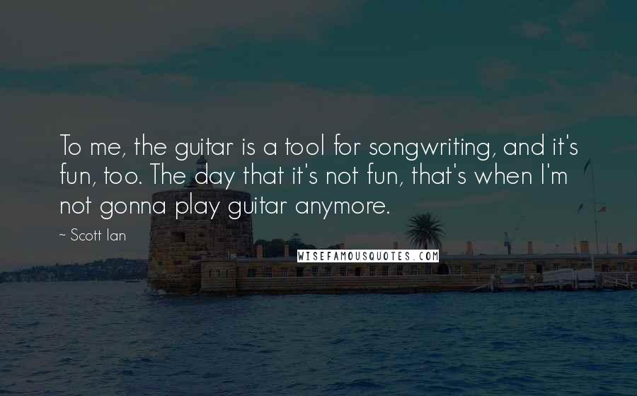 Scott Ian quotes: To me, the guitar is a tool for songwriting, and it's fun, too. The day that it's not fun, that's when I'm not gonna play guitar anymore.