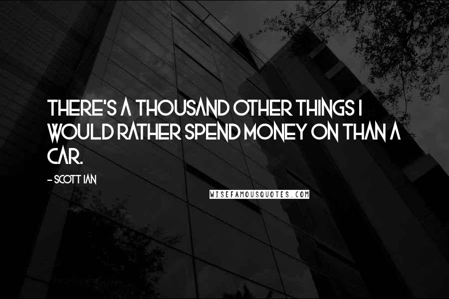 Scott Ian quotes: There's a thousand other things I would rather spend money on than a car.