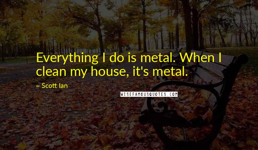 Scott Ian quotes: Everything I do is metal. When I clean my house, it's metal.