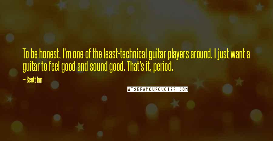 Scott Ian quotes: To be honest, I'm one of the least-technical guitar players around. I just want a guitar to feel good and sound good. That's it, period.