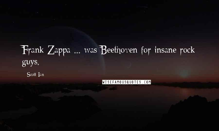 Scott Ian quotes: Frank Zappa ... was Beethoven for insane rock guys.